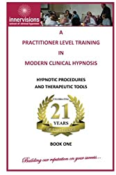 A Practitioner Training In Modern Clinical Hypnosis: Hypnotic Procedures and Therapeutic Tools: Volume 1 (A Practitioner Level Training In Modern Clinical Hypnosis)