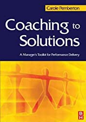 [(Coaching to Solutions: A Manager's Tool Kit for Performance Delivery )] [Author: Carole Pemberton] [Apr-2006]