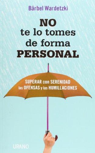No Te Lo Tomes De Forma Personal. Superar Con Serenidad Las Ofensas Y Las Humillaciones (Crecimiento personal)