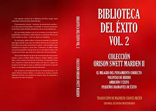 Biblioteca  Del Éxito  Vol. 2   Colección  Orison Swett Marden II.: El Milagro del Pensamiento Correcto; Voluntad de Hierro; Ambición y Éxito; Pequeños Diamantes de Éxito por Orison Marden