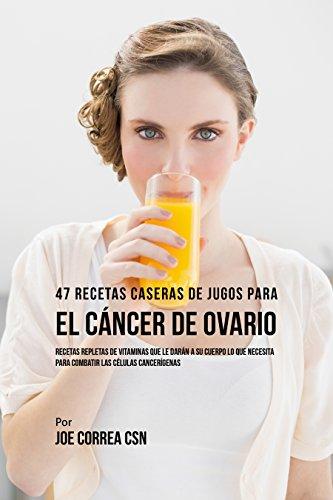 47 Recetas Caseras de Jugos Para el Cáncer de Ovario: Recetas Repletas de Vitaminas Que