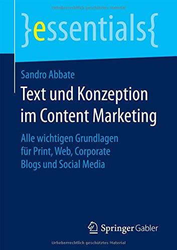 Text und Konzeption im Content Marketing: Alle wichtigen Grundlagen für Print, Web, Corporate Blogs und Social Media (essentials)