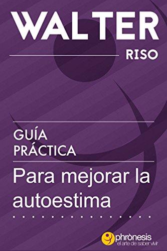 Guía práctica para mejorar la autoestima: 24 pasos para enamorarte de ti y mejorar tu autoestima. Por Walter Riso. (Guías prácticas de Walter Riso) (Spanish Edition)