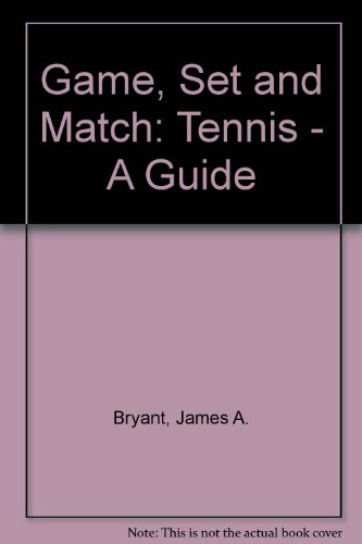 Game, Set and Match: Tennis - A Guide por James A. Bryant