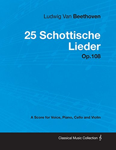 Ludwig Van Beethoven - 25 Schottische Lieder - Op.108 - A Score for Voice, Piano, Cello and Violin (English Edition)