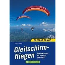 Outdoor Praxis Gleitschirmfliegen: Das Praxisbuch für Anfänger und Profis
