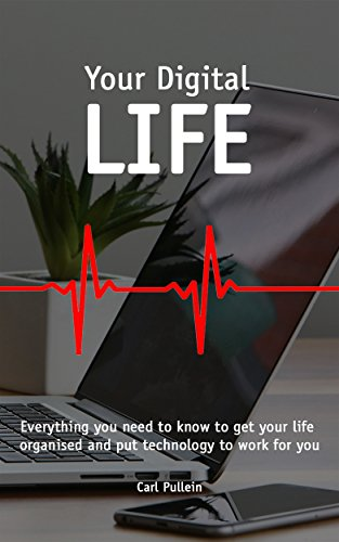 Your Digital Life: Everything you need to know to get your life organised and put technology to work for you (English Edition)