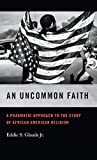 Uncommon Faith: A Pragmatic Approach to the Study of African American Religion (George H. Shriver Lecture Series in Religion in American History, Band 8)