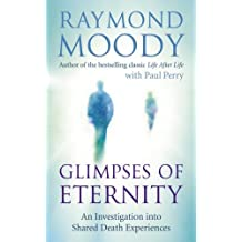 Glimpses of Eternity: An investigation into shared death experiences by Dr Raymond Moody (2011-03-03)