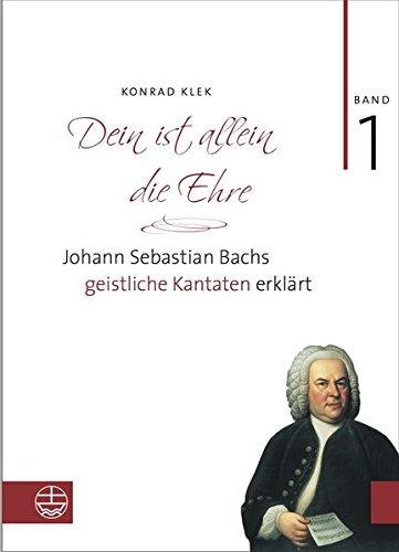 Bach-Kantaten / Dein ist allein die Ehre: Johann Sebastian Bachs geistliche Kantaten erklärt. Band 1 (Allein Wie Sein Zu)