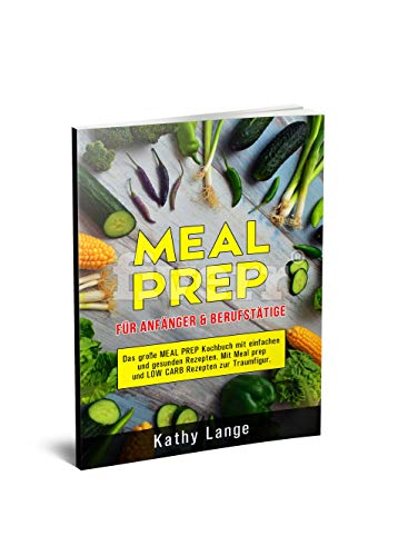 MEAL PREP für Anfänger & Berufstätige: Das große Meal prep Kochbuch mit einfachen und gesunden Rezepten. Mit Meal prep und Low Carb Rezepten zur Traumfigur.