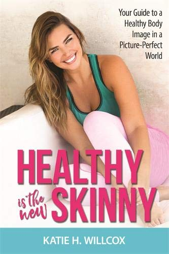 Healthy Is the New Skinny: Your Guide to a Healthy Body Image in a Picture-Perfect World por Katie H. Willcox