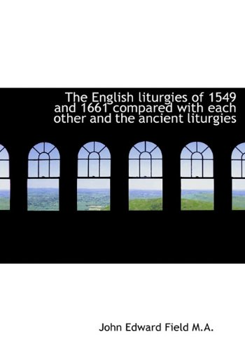 The English Liturgies of 1549 and 1661 Compared with Each Other and the Ancient Liturgies