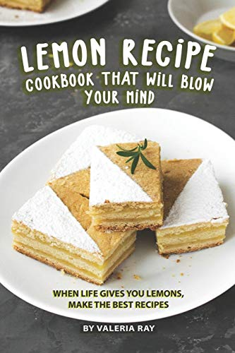 Lemon Recipe Cookbook That Will Blow Your Mind: When Life Gives You Lemons, Make the Best Recipes -
