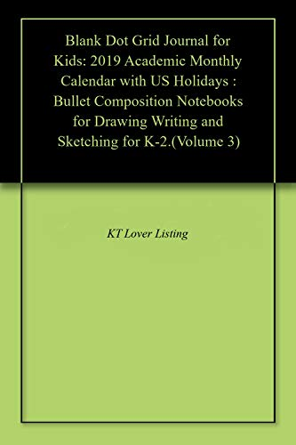 Blank Dot Grid Journal for Kids: 2019 Academic Monthly Calendar with US Holidays : Bullet Composition Notebooks for Drawing Writing and Sketching for K-2.(Volume 3) (English Edition)