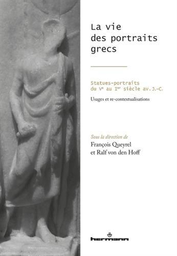 La vie des portraits grecs: Statues-portraits du Ve au Ier sicle av. J.-C. - Usages et re-contextualisations