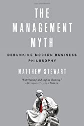 The Management Myth: Why the Experts Keep Getting it Wrong by Matthew Stewart (2009-08-10)