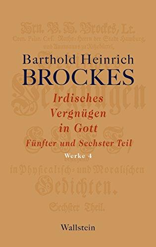 Irdisches Vergnügen in Gott: Fünfter und Sechster Teil (Barthold Heinrich Brockes Werke 4)