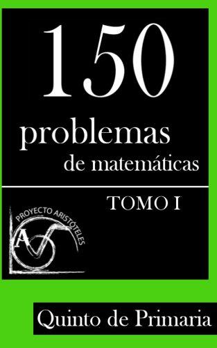 150 Problemas de Matemáticas para Quinto de Primaria (Tomo 1) (Colección de Problemas para 5º de Primaria) por Proyecto Aristóteles