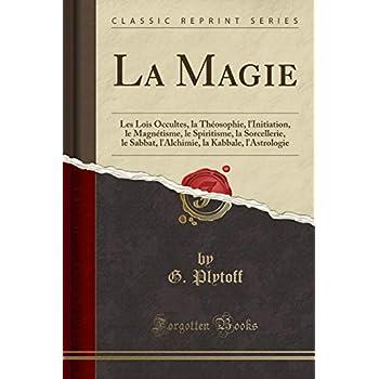 La Magie: Les Lois Occultes, La Théosophie, l'Initiation, Le Magnétisme, Le Spiritisme, La Sorcellerie, Le Sabbat, l'Alchimie, La Kabbale, l'Astrologie (Classic Reprint)