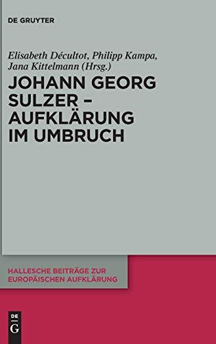 Johann Georg Sulzer - Aufklärung im Umbruch (Hallesche Beiträge zur Europäischen Aufklärung, Band 60)