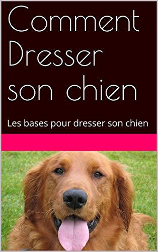 Couverture du livre Comment Dresser son chien: Les bases pour dresser son chien