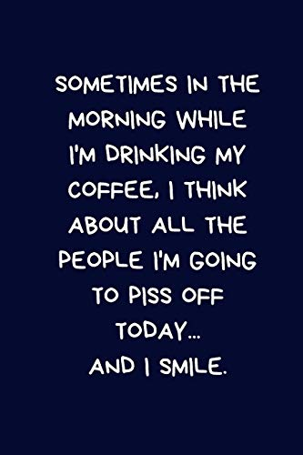 Sometimes In The Morning While I'm Drinking My Coffee, I Think About All The People I'm Going To Piss Off Today... And I Smile: Small / Medium Lined ... Gift to a Greeting Card, Silly Office Writing (T-shirt Piss Off)
