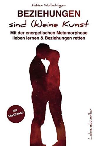 Beziehungen sind (k)eine Kunst: Mit der energetischen Metamorphose lieben lernen & Beziehungen retten