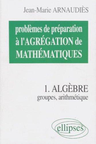 PROBLEMES DE PREPARATION A L'AGREGATION DE MATHEMATIQUES. Tome 1, Algèbre, groupes, arithmétique par Jean-Marie Arnaudiès