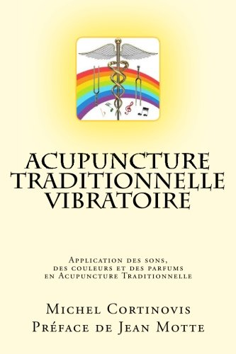 Acupuncture Traditionnelle Vibratoire: Application des sons, des couleurs et des parfums en Acupuncture Traditionnelle
