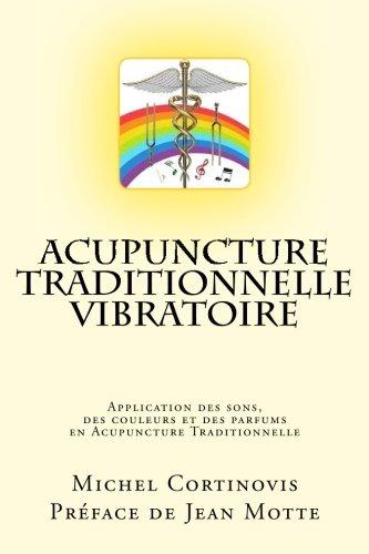 Acupuncture Traditionnelle Vibratoire: Application des sons, des couleurs et des parfums en Acupuncture Traditionnelle par Michel Cortinovis