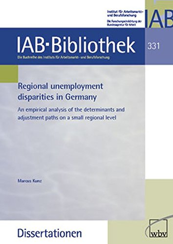 Regional unemployment disparities in Germany: An empirical analysis of the determinants and adjustment paths on a small regional level (IAB-Bibliothek (Dissertationen))