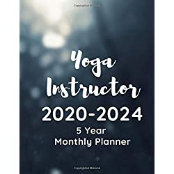 Yoga Instructor 2020-2024 5 Year Monthly Planner: A Planner And Calendar For Yoga Studio Owners, Yoga Instruction Professionals And Yoga School Managers