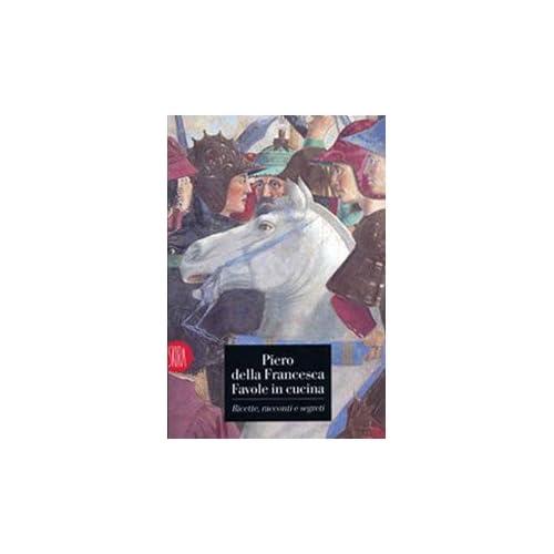 Piero Della Francesca. Favole In Cucina. Ricette, Racconti, Segreti. Ediz. Illustrata