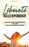 Liberati dalle dipendenze: Scopri cosa causa una dipendenza e come poter vivere una vita davvero libera
