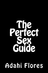 The Perfect Sex Guide: Essentials You Must Know to Take Your Sex and Love Life to Higher Levels of Pleasure by Mrs Adahi Flores (2015-08-08)