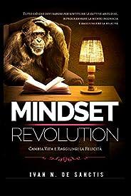 Mindset Revolution: Tutto ciò che devi sapere per sostituire le cattive abitudini, riprogrammare la mente inco