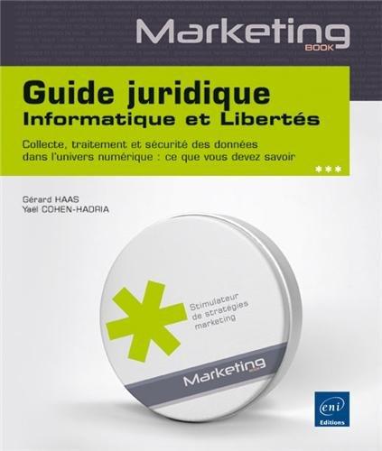 Guide juridique informatique et libertés : Collecte, traitement et sécurité des données dans l'univers numérique : ce que vous devez savoir par Gérard Haas, Yaël Cohen-Hadria