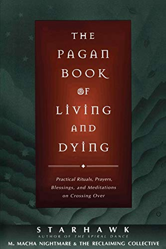 The Pagan Book of Living and Dying: T/K: Practical Rituals, Prayers, Blessings and Meditations on Crossing Over
