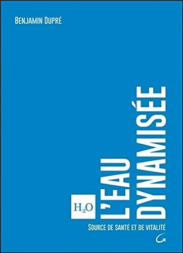 L'eau dynamisée - Source de santé et de vitalité par Benjamin Dupré