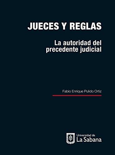 Jueces y reglas: La autoridad del precedente judicial por Fabio Enrique Pulido Ortiz