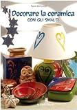 Decorare la ceramica con gli smalti. Ediz. illustrata