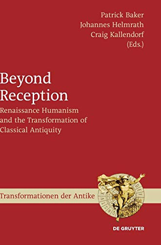 Beyond Reception: Renaissance Humanism and the Transformation of Classical Antiquity (Transformationen der Antike, Band 62)