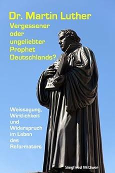 Dr. Martin Luther - vergessener oder ungeliebter Prophet Deutschlands?