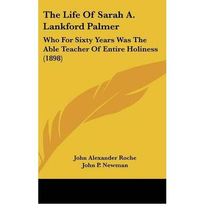 The Life of Sarah A. Lankford Palmer: Who for Sixty Years Was the Able Teacher of Entire Holiness (1898) (Hardback) - Common