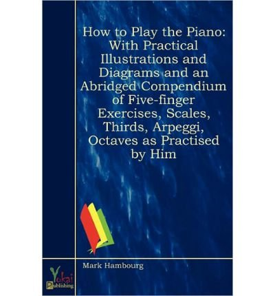 How to Play the Piano: With Practical Illustrations and Diagrams and an Abridged Compendium of Five-finger Exercises, Scales, Thirds, Arpeggi, Octaves as Practised by Him (Paperback) - Common (Neue Fivefingers)