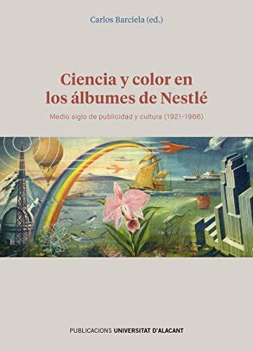 Ciencia y color en los álbumes de Nestlé: Medio siglo de publicidad y cultura (1921-1966) (Publicacions Institucionals Universitat d'Alacant)