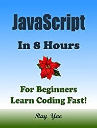 JAVASCRIPT: In 8 Hours, For Beginners, Learn Coding Fast! JS Programming Language Crash Course, A QuickStart Guide, Tutorial Book by Program Examples, In Easy Steps! A Beginner's Guide! (3rd Edition)