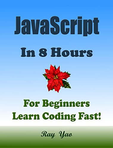 JAVASCRIPT: In 8 Hours, For Beginners, Learn Coding Fast! JS Programming Language Crash Course, JS Quick Start Guide, Tutorial Book with Hands-On Projects ... Ultimate Beginner's Guide! (English Edition)