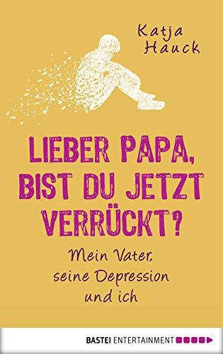 Lieber Papa, bist du jetzt verrückt?: Mein Vater, seine Depression und ich